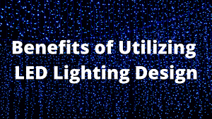 Benefits of Utilizing LED Lighting Design